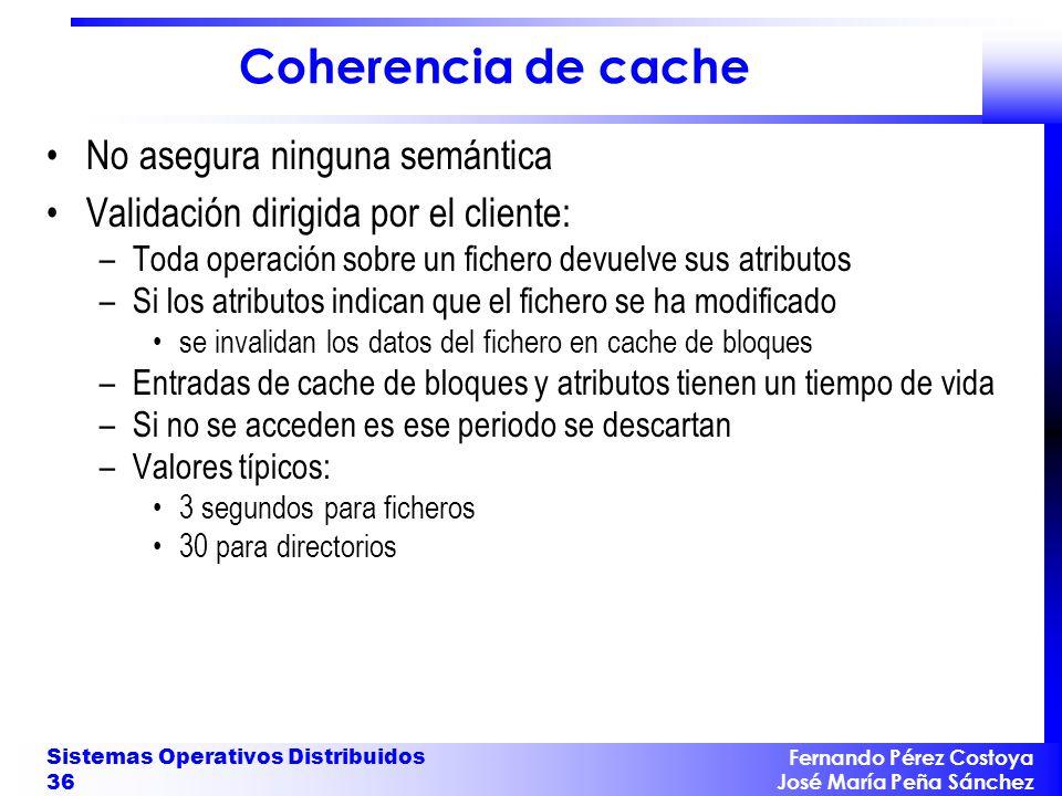 Fernando Pérez Costoya José María Peña Sánchez Sistemas Operativos Distribuidos 36 Coherencia de cache No asegura ninguna semántica Validación dirigid