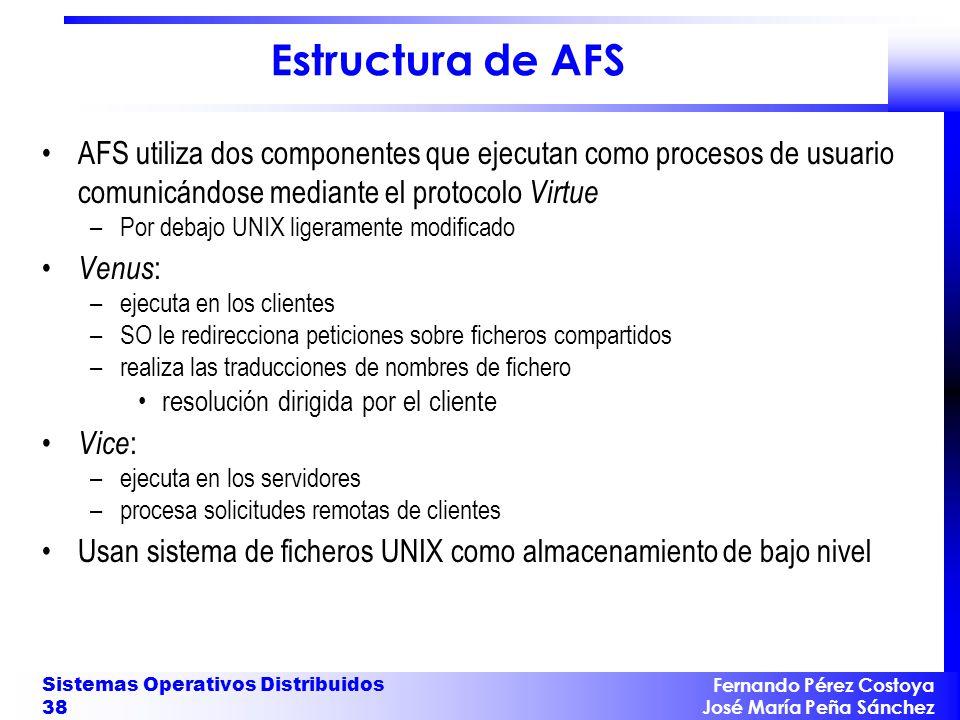 Fernando Pérez Costoya José María Peña Sánchez Sistemas Operativos Distribuidos 38 Estructura de AFS AFS utiliza dos componentes que ejecutan como pro