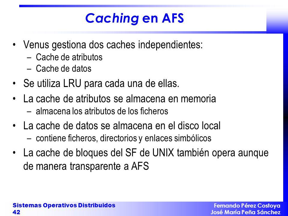 Fernando Pérez Costoya José María Peña Sánchez Sistemas Operativos Distribuidos 42 Caching en AFS Venus gestiona dos caches independientes: –Cache de