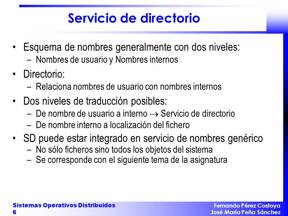 Fernando Pérez Costoya José María Peña Sánchez Sistemas Operativos Distribuidos 6 Servicio de directorio Esquema de nombres generalmente con dos nivel