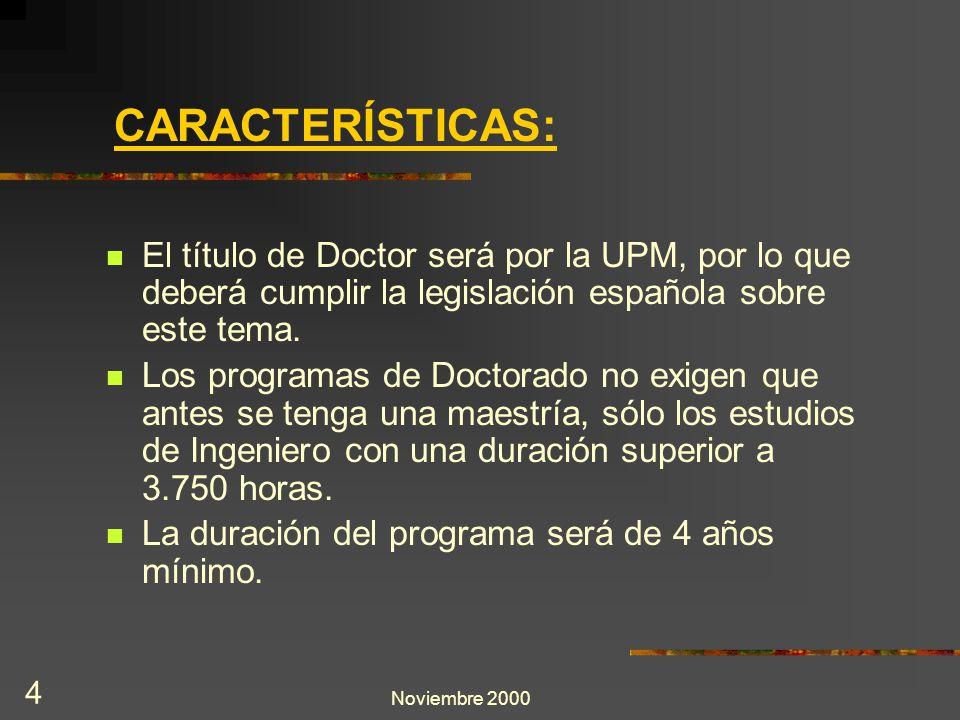 Noviembre 2000 4 CARACTERÍSTICAS: El título de Doctor será por la UPM, por lo que deberá cumplir la legislación española sobre este tema. Los programa