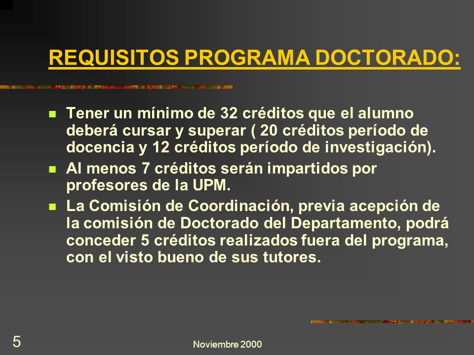 Noviembre 2000 5 REQUISITOS PROGRAMA DOCTORADO: Tener un mínimo de 32 créditos que el alumno deberá cursar y superar ( 20 créditos período de docencia