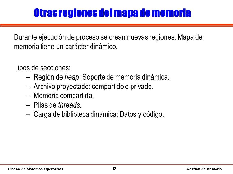 Diseño de Sistemas Operativos 12 Gestión de Memoria Otras regiones del mapa de memoria Durante ejecución de proceso se crean nuevas regiones: Mapa de memoria tiene un carácter dinámico.