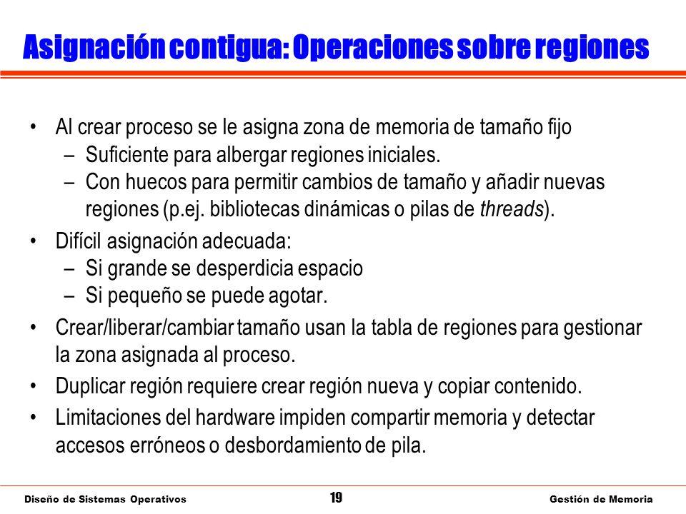 Diseño de Sistemas Operativos 19 Gestión de Memoria Asignación contigua: Operaciones sobre regiones Al crear proceso se le asigna zona de memoria de tamaño fijo –Suficiente para albergar regiones iniciales.