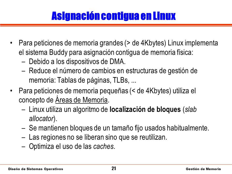 Diseño de Sistemas Operativos 21 Gestión de Memoria Asignación contigua en Linux Para peticiones de memoria grandes (> de 4Kbytes) Linux implementa el sistema Buddy para asignación contigua de memoria física: –Debido a los dispositivos de DMA.