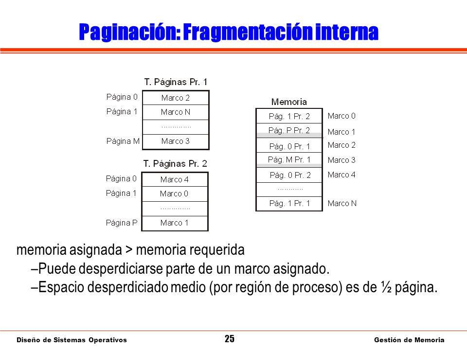 Diseño de Sistemas Operativos 25 Gestión de Memoria Paginación: Fragmentación interna memoria asignada > memoria requerida –Puede desperdiciarse parte de un marco asignado.