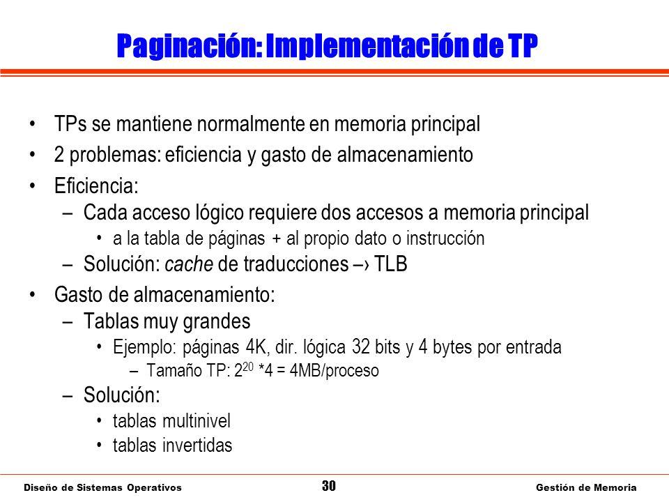 Diseño de Sistemas Operativos 30 Gestión de Memoria Paginación: Implementación de TP TPs se mantiene normalmente en memoria principal 2 problemas: eficiencia y gasto de almacenamiento Eficiencia: –Cada acceso lógico requiere dos accesos a memoria principal a la tabla de páginas + al propio dato o instrucción –Solución: cache de traducciones – TLB Gasto de almacenamiento: –Tablas muy grandes Ejemplo: páginas 4K, dir.