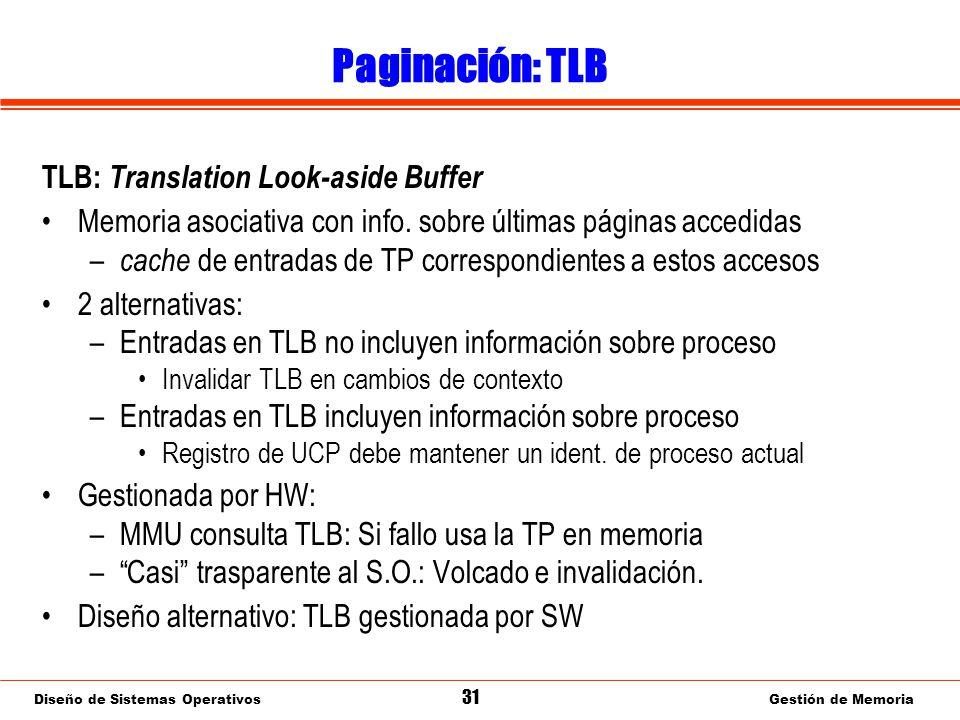Diseño de Sistemas Operativos 31 Gestión de Memoria Paginación: TLB TLB: Translation Look-aside Buffer Memoria asociativa con info.
