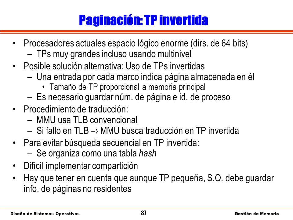 Diseño de Sistemas Operativos 37 Gestión de Memoria Paginación: TP invertida Procesadores actuales espacio lógico enorme (dirs.