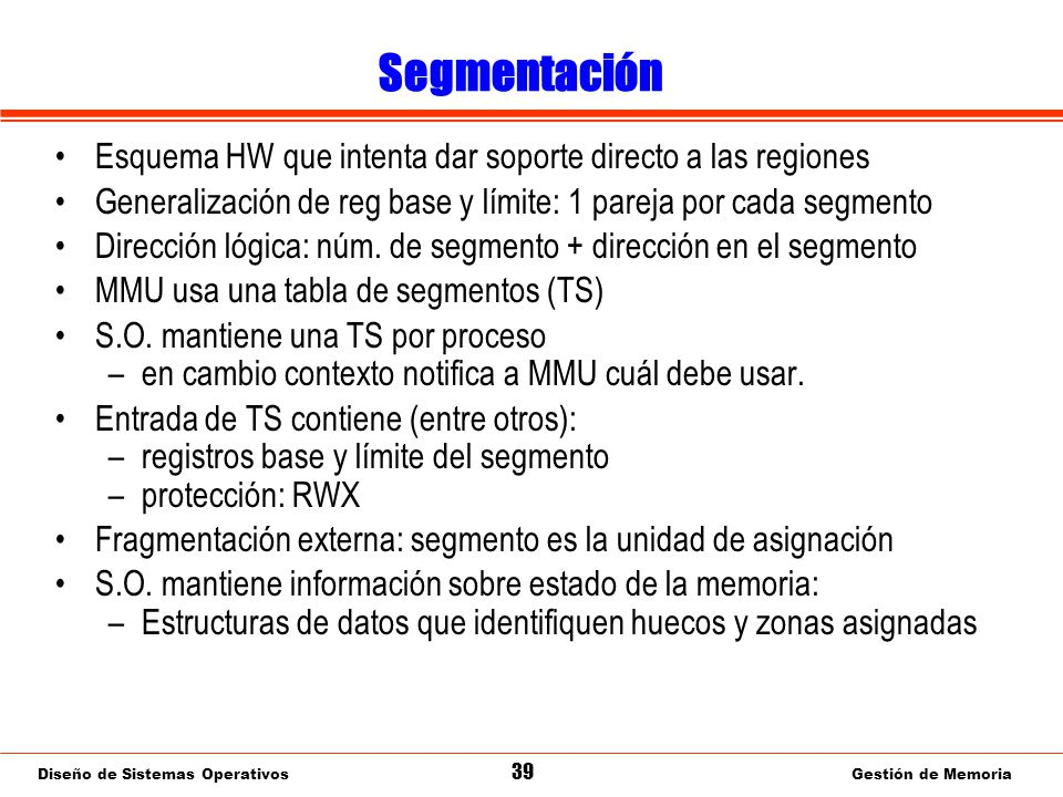 Diseño de Sistemas Operativos 39 Gestión de Memoria Segmentación Esquema HW que intenta dar soporte directo a las regiones Generalización de reg base y límite: 1 pareja por cada segmento Dirección lógica: núm.