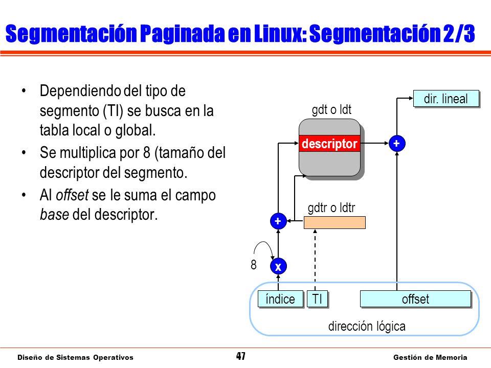 Diseño de Sistemas Operativos 47 Gestión de Memoria Segmentación Paginada en Linux: Segmentación 2/3 Dependiendo del tipo de segmento (TI) se busca en la tabla local o global.