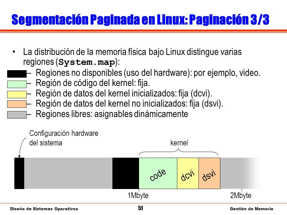 Diseño de Sistemas Operativos 51 Gestión de Memoria Segmentación Paginada en Linux: Paginación 3/3 La distribución de la memoria física bajo Linux distingue varias regiones ( System.map ): –Regiones no disponibles (uso del hardware): por ejemplo, video.
