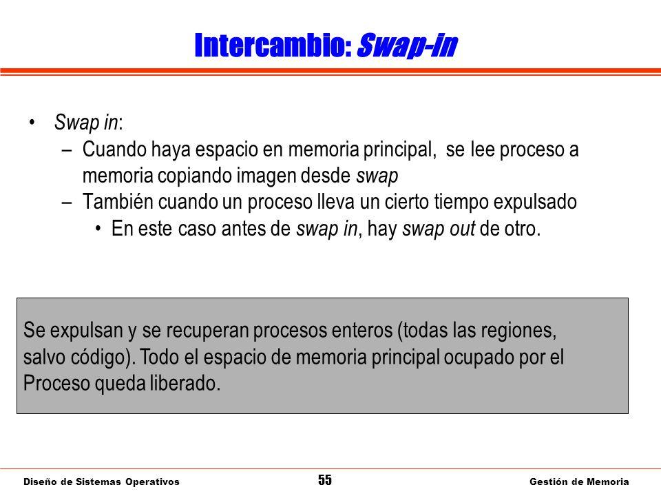 Diseño de Sistemas Operativos 55 Gestión de Memoria Intercambio: Swap-in Swap in : –Cuando haya espacio en memoria principal, se lee proceso a memoria copiando imagen desde swap –También cuando un proceso lleva un cierto tiempo expulsado En este caso antes de swap in, hay swap out de otro.