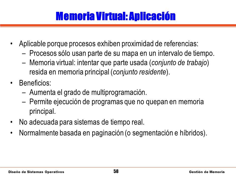 Diseño de Sistemas Operativos 58 Gestión de Memoria Memoria Virtual: Aplicación Aplicable porque procesos exhiben proximidad de referencias: –Procesos sólo usan parte de su mapa en un intervalo de tiempo.