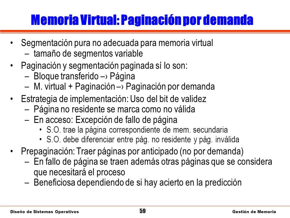 Diseño de Sistemas Operativos 59 Gestión de Memoria Memoria Virtual: Paginación por demanda Segmentación pura no adecuada para memoria virtual –tamaño de segmentos variable Paginación y segmentación paginada sí lo son: –Bloque transferido – Página –M.