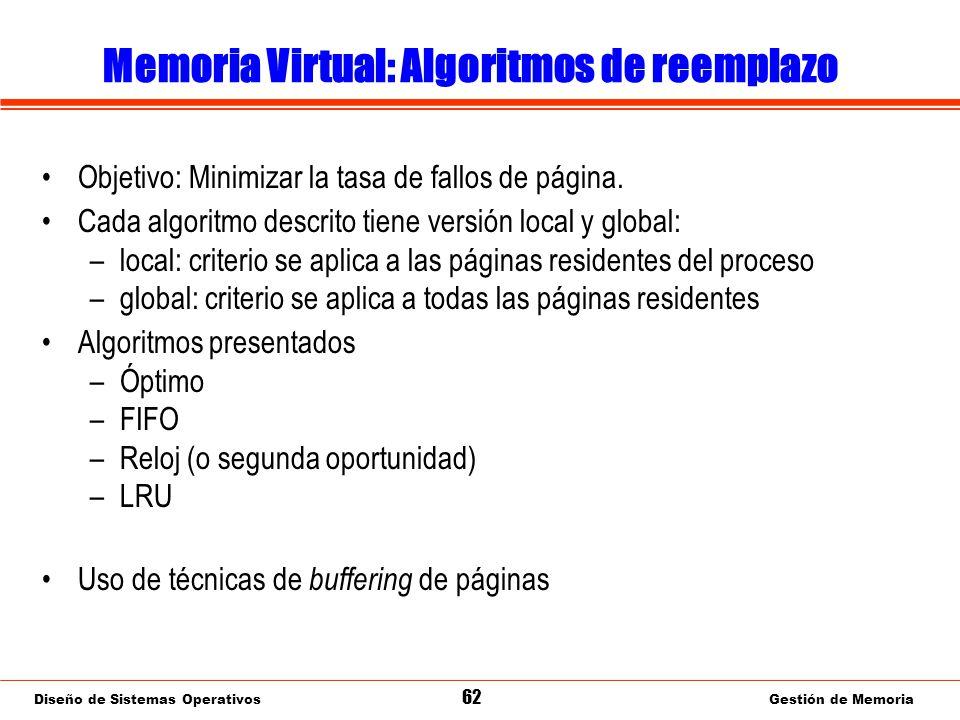 Diseño de Sistemas Operativos 62 Gestión de Memoria Memoria Virtual: Algoritmos de reemplazo Objetivo: Minimizar la tasa de fallos de página.