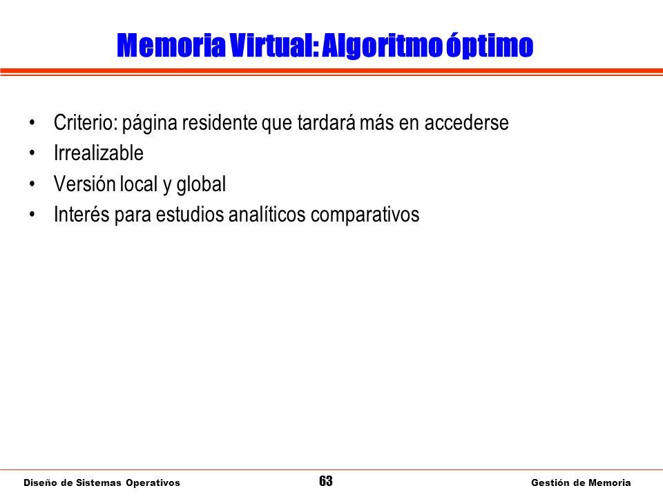 Diseño de Sistemas Operativos 63 Gestión de Memoria Memoria Virtual: Algoritmo óptimo Criterio: página residente que tardará más en accederse Irrealizable Versión local y global Interés para estudios analíticos comparativos