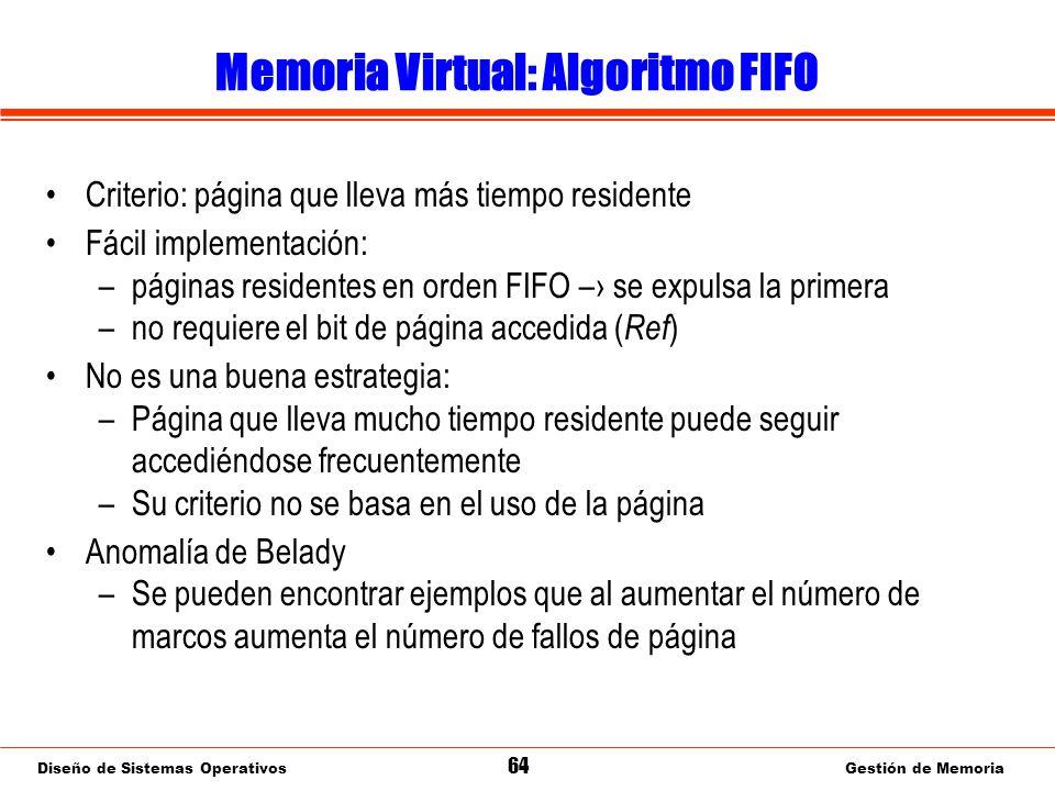 Diseño de Sistemas Operativos 64 Gestión de Memoria Memoria Virtual: Algoritmo FIFO Criterio: página que lleva más tiempo residente Fácil implementación: –páginas residentes en orden FIFO – se expulsa la primera –no requiere el bit de página accedida ( Ref ) No es una buena estrategia: –Página que lleva mucho tiempo residente puede seguir accediéndose frecuentemente –Su criterio no se basa en el uso de la página Anomalía de Belady –Se pueden encontrar ejemplos que al aumentar el número de marcos aumenta el número de fallos de página