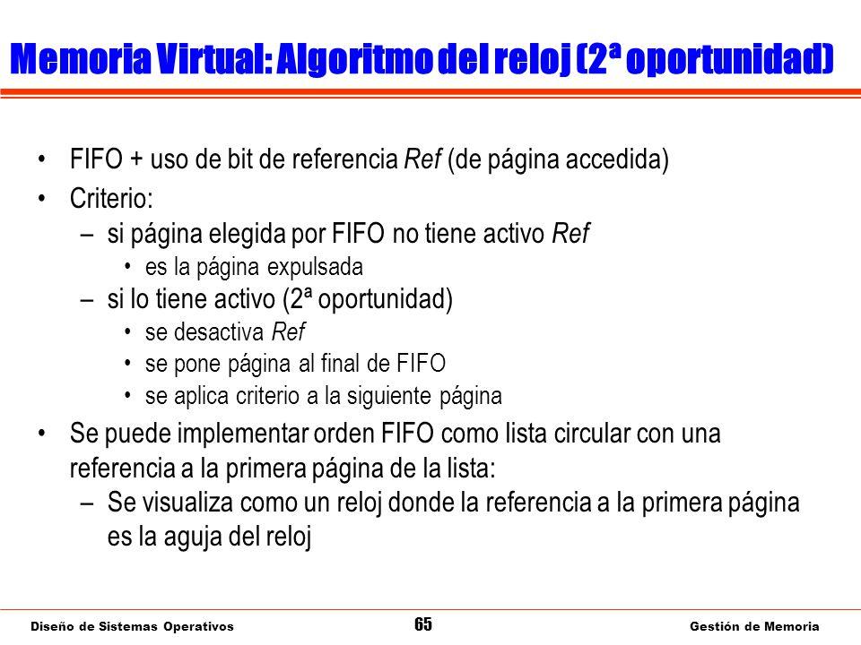 Diseño de Sistemas Operativos 65 Gestión de Memoria Memoria Virtual: Algoritmo del reloj (2ª oportunidad) FIFO + uso de bit de referencia Ref (de página accedida) Criterio: –si página elegida por FIFO no tiene activo Ref es la página expulsada –si lo tiene activo (2ª oportunidad) se desactiva Ref se pone página al final de FIFO se aplica criterio a la siguiente página Se puede implementar orden FIFO como lista circular con una referencia a la primera página de la lista: –Se visualiza como un reloj donde la referencia a la primera página es la aguja del reloj