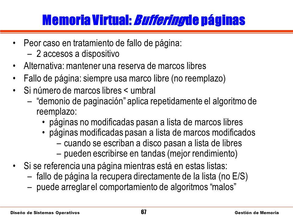 Diseño de Sistemas Operativos 67 Gestión de Memoria Memoria Virtual: Buffering de páginas Peor caso en tratamiento de fallo de página: –2 accesos a dispositivo Alternativa: mantener una reserva de marcos libres Fallo de página: siempre usa marco libre (no reemplazo) Si número de marcos libres < umbral –demonio de paginación aplica repetidamente el algoritmo de reemplazo: páginas no modificadas pasan a lista de marcos libres páginas modificadas pasan a lista de marcos modificados –cuando se escriban a disco pasan a lista de libres –pueden escribirse en tandas (mejor rendimiento) Si se referencia una página mientras está en estas listas: –fallo de página la recupera directamente de la lista (no E/S) –puede arreglar el comportamiento de algoritmos malos