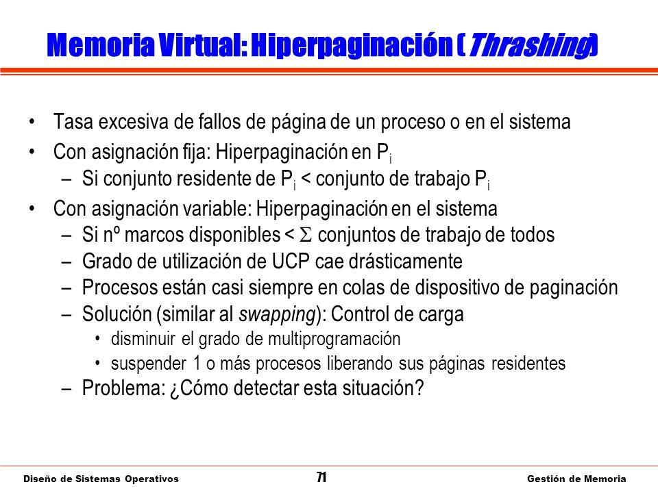 Diseño de Sistemas Operativos 71 Gestión de Memoria Memoria Virtual: Hiperpaginación (Thrashing) Tasa excesiva de fallos de página de un proceso o en el sistema Con asignación fija: Hiperpaginación en P i –Si conjunto residente de P i < conjunto de trabajo P i Con asignación variable: Hiperpaginación en el sistema –Si nº marcos disponibles < conjuntos de trabajo de todos –Grado de utilización de UCP cae drásticamente –Procesos están casi siempre en colas de dispositivo de paginación –Solución (similar al swapping ): Control de carga disminuir el grado de multiprogramación suspender 1 o más procesos liberando sus páginas residentes –Problema: ¿Cómo detectar esta situación?