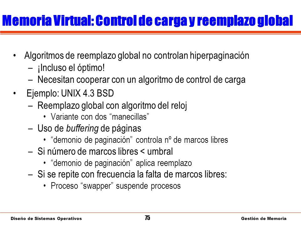 Diseño de Sistemas Operativos 75 Gestión de Memoria Memoria Virtual: Control de carga y reemplazo global Algoritmos de reemplazo global no controlan hiperpaginación –¡Incluso el óptimo.