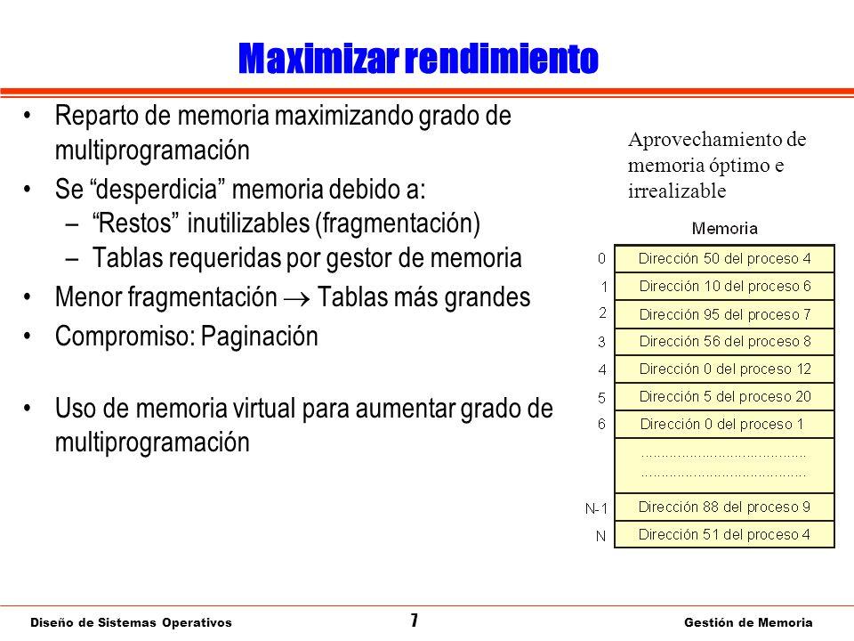 Diseño de Sistemas Operativos 7 Gestión de Memoria Maximizar rendimiento Reparto de memoria maximizando grado de multiprogramación Se desperdicia memoria debido a: –Restos inutilizables (fragmentación) –Tablas requeridas por gestor de memoria Menor fragmentación Tablas más grandes Compromiso: Paginación Uso de memoria virtual para aumentar grado de multiprogramación Aprovechamiento de memoria óptimo e irrealizable