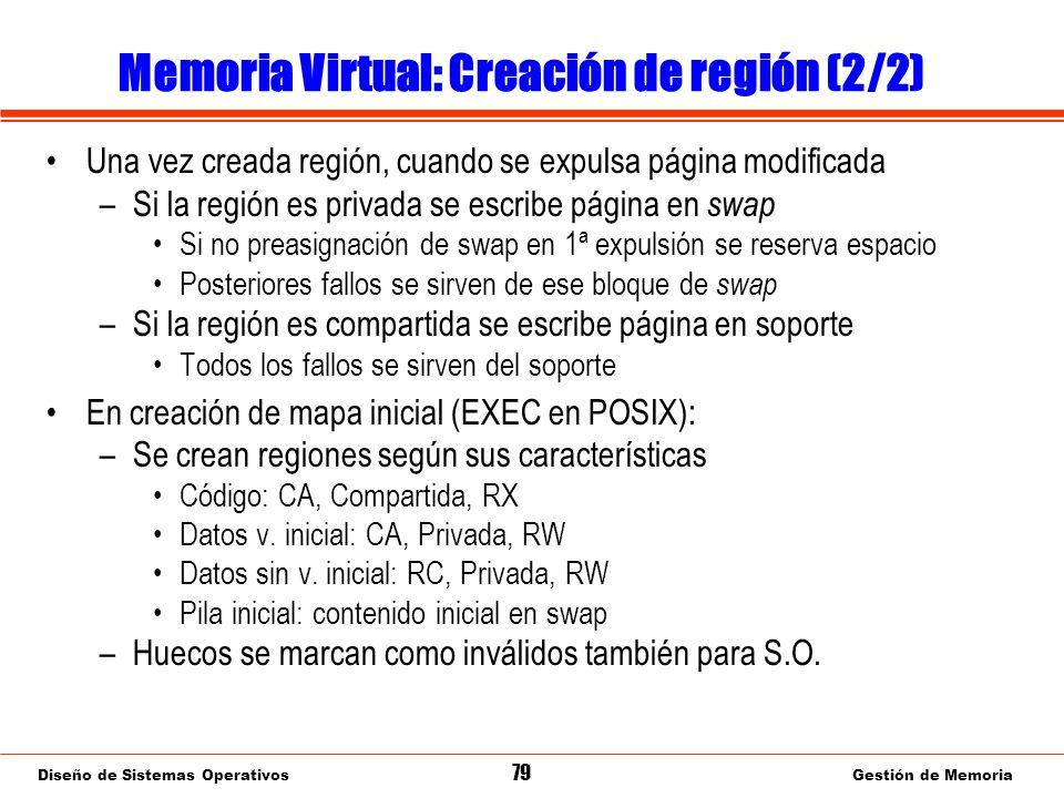 Diseño de Sistemas Operativos 79 Gestión de Memoria Memoria Virtual: Creación de región (2/2) Una vez creada región, cuando se expulsa página modificada –Si la región es privada se escribe página en swap Si no preasignación de swap en 1ª expulsión se reserva espacio Posteriores fallos se sirven de ese bloque de swap –Si la región es compartida se escribe página en soporte Todos los fallos se sirven del soporte En creación de mapa inicial (EXEC en POSIX): –Se crean regiones según sus características Código: CA, Compartida, RX Datos v.