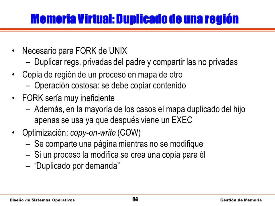 Diseño de Sistemas Operativos 84 Gestión de Memoria Memoria Virtual: Duplicado de una región Necesario para FORK de UNIX –Duplicar regs.