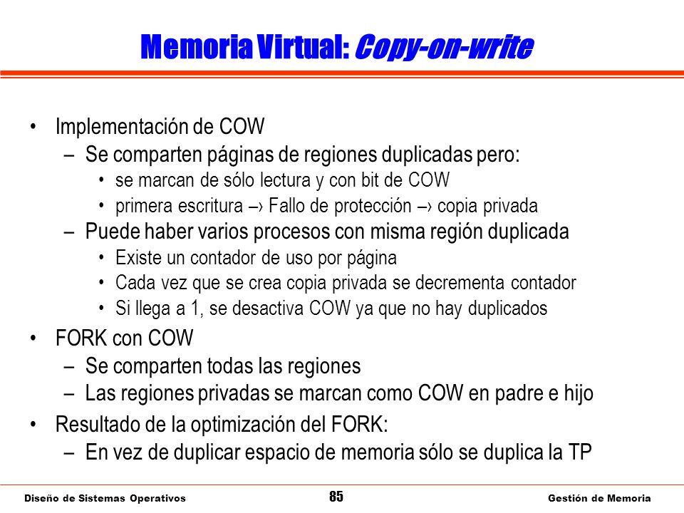 Diseño de Sistemas Operativos 85 Gestión de Memoria Memoria Virtual: Copy-on-write Implementación de COW –Se comparten páginas de regiones duplicadas pero: se marcan de sólo lectura y con bit de COW primera escritura – Fallo de protección – copia privada –Puede haber varios procesos con misma región duplicada Existe un contador de uso por página Cada vez que se crea copia privada se decrementa contador Si llega a 1, se desactiva COW ya que no hay duplicados FORK con COW –Se comparten todas las regiones –Las regiones privadas se marcan como COW en padre e hijo Resultado de la optimización del FORK: –En vez de duplicar espacio de memoria sólo se duplica la TP