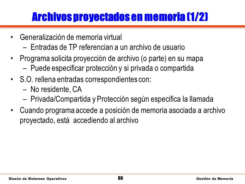 Diseño de Sistemas Operativos 86 Gestión de Memoria Archivos proyectados en memoria (1/2) Generalización de memoria virtual –Entradas de TP referencian a un archivo de usuario Programa solicita proyección de archivo (o parte) en su mapa –Puede especificar protección y si privada o compartida S.O.