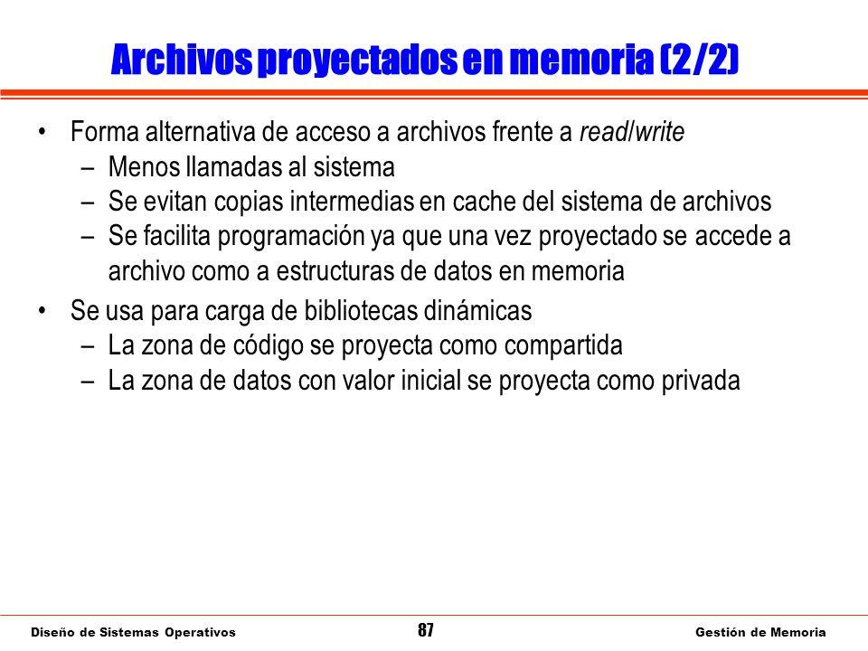 Diseño de Sistemas Operativos 87 Gestión de Memoria Archivos proyectados en memoria (2/2) Forma alternativa de acceso a archivos frente a read / write –Menos llamadas al sistema –Se evitan copias intermedias en cache del sistema de archivos –Se facilita programación ya que una vez proyectado se accede a archivo como a estructuras de datos en memoria Se usa para carga de bibliotecas dinámicas –La zona de código se proyecta como compartida –La zona de datos con valor inicial se proyecta como privada
