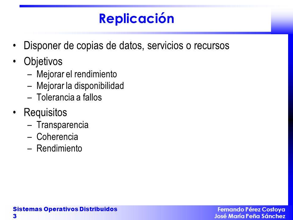 Fernando Pérez Costoya José María Peña Sánchez Sistemas Operativos Distribuidos 3 Replicación Disponer de copias de datos, servicios o recursos Objeti