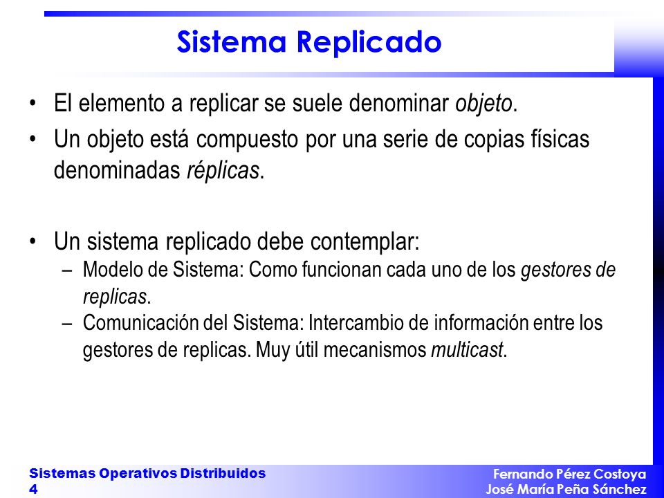 Fernando Pérez Costoya José María Peña Sánchez Sistemas Operativos Distribuidos 5 Modelo de Sistema Replicado Cada gestor de replicas debe garantizar las propiedades de una transacción dentro de sus datos asociados.