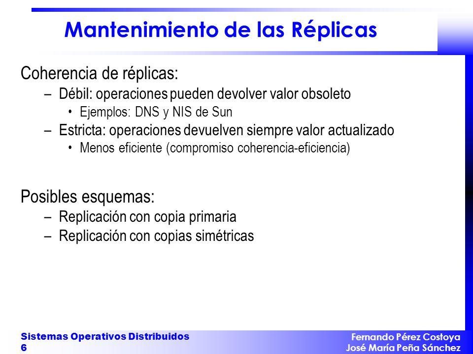Fernando Pérez Costoya José María Peña Sánchez Sistemas Operativos Distribuidos 6 Mantenimiento de las Réplicas Coherencia de réplicas: –Débil: operac