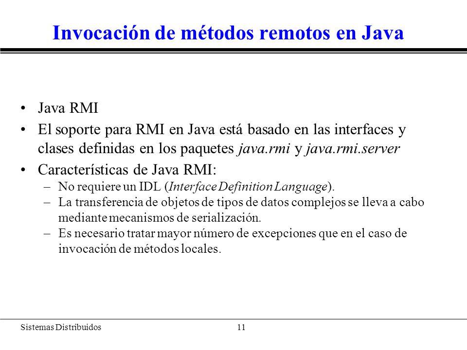 Sistemas Distribuidos 12 Invocación de métodos remotos en Java Localización de objetos remotos: –Servidor de nombres: java.rmi.Naming Ejemplo: BankAccount acct = new BankAccountImpl(); String url = rmi://java.Sun.COM/account; // enlazamos una url a un objeto remoto java.rmi.Naming.bind(url, acct);....