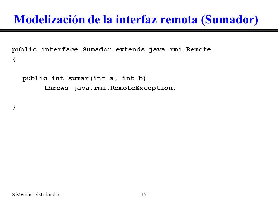 Sistemas Distribuidos 18 Clase que implementa la interfaz (SumadorImpl) import java.rmi.*; import java.rmi.server.UnicastRemoteObject; public class SumadorImpl extends UnicastRemoteObject implements Sumador { public SumadorImpl(String name) throws RemoteException { super(); try { System.out.println( Rebind Object + name); Naming.rebind(name, this); } catch (Exception e){ System.out.println( Exception: + e.getMessage()); e.printStackTrace(); } public int sumar (int a, int b) throws RemoteException { return a + b; }