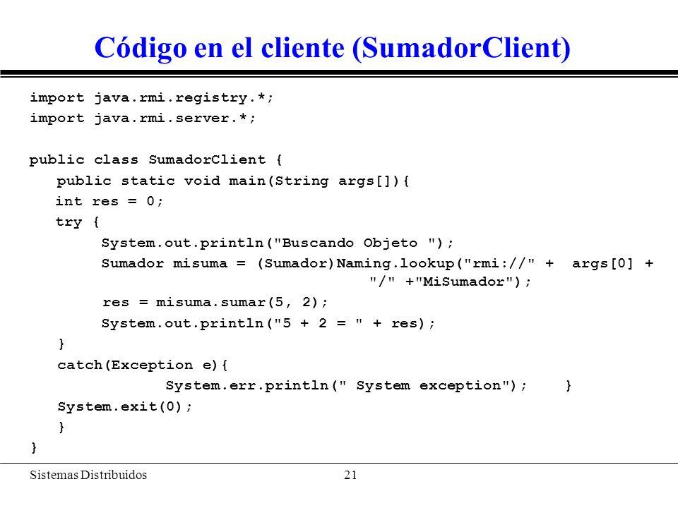 Sistemas Distribuidos 22 Búsqueda Cualquier programa que quiera instanciar un objeto remoto debe realizar una búsqueda de la siguiente forma: Sumador misuma = (Sumador)Naming.lookup( rmi:// + args[0] + / + MiSumador ); El método lookup devuelve una referencia remota a un objeto que implementa la interfaz remota.