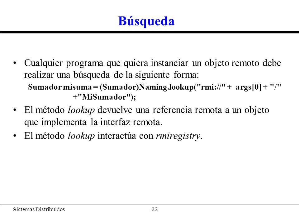 Sistemas Distribuidos 23 Pasos Java RMI: –Enlace a un nombre: bind(), rebind() –Encontrar un objeto y obtener su referencia: lookup() –refObj.nombre_met()