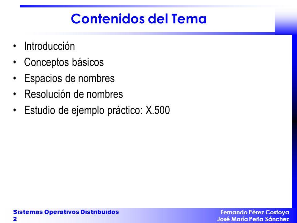 Fernando Pérez Costoya José María Peña Sánchez Sistemas Operativos Distribuidos 3 Introducción Ya han aparecido antes servicios de nombres: –Para ficheros (servicio de directorio de un SFD) –Para denominar a servicios (RPC/RMI) Hay otros tipos de objetos en un sistema: –usuarios, organizaciones, nodos, dispositivos, máquinas,...