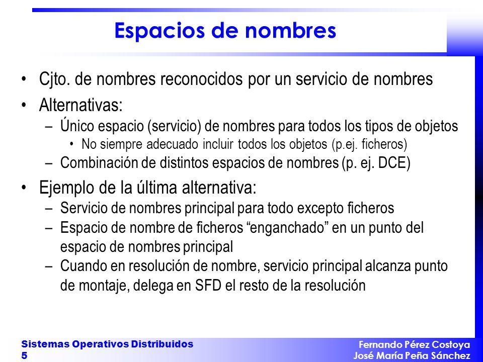 Fernando Pérez Costoya José María Peña Sánchez Sistemas Operativos Distribuidos 6 Resolución de nombres Generalmente el espacio de nombres es jerárquico –Algunos objetos son contenedores (directorios) de otros objetos Resolución: proceso iterativo que parte de un contexto inicial –Res.