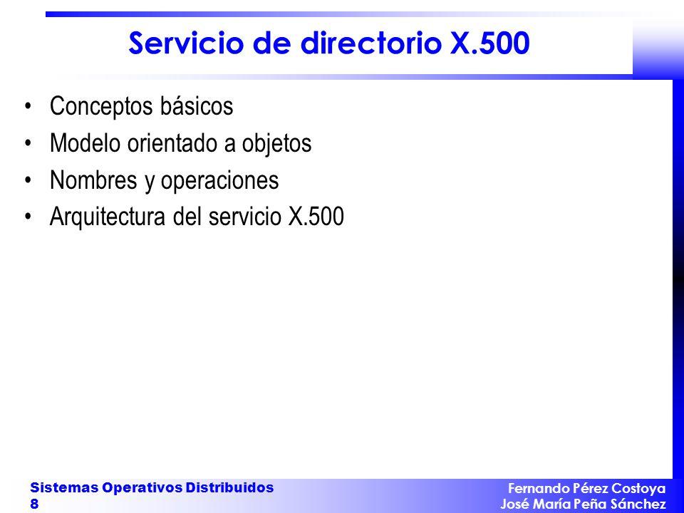 Fernando Pérez Costoya José María Peña Sánchez Sistemas Operativos Distribuidos 8 Servicio de directorio X.500 Conceptos básicos Modelo orientado a ob