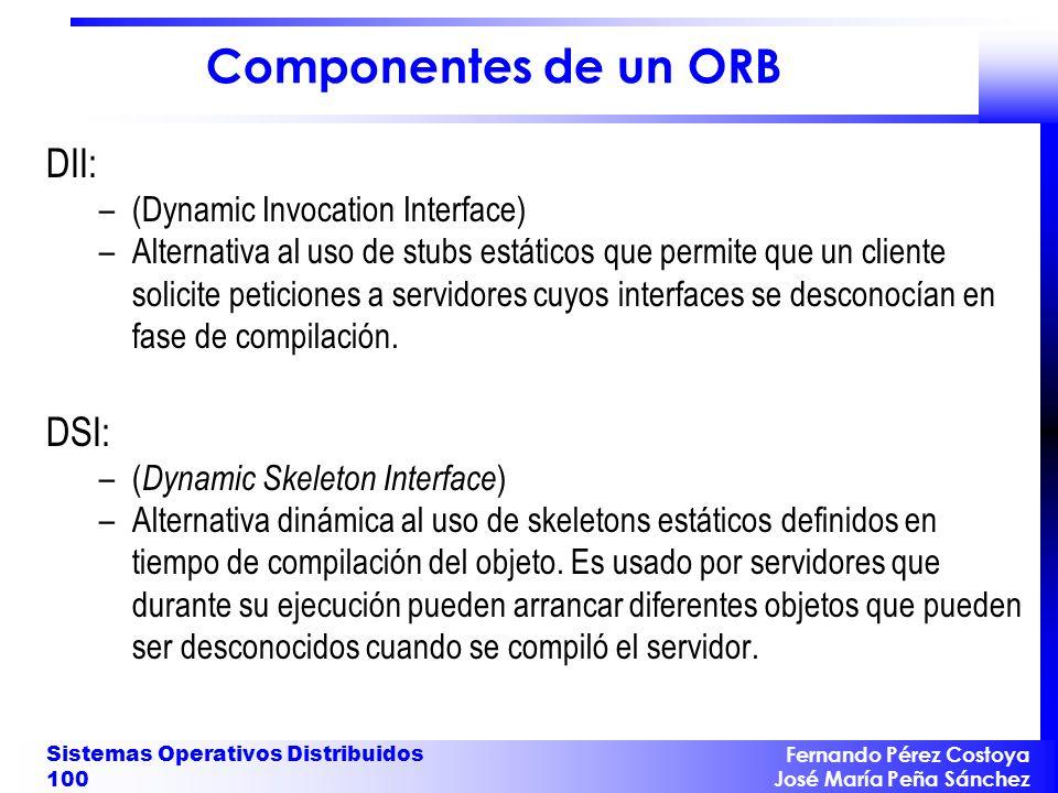 Fernando Pérez Costoya José María Peña Sánchez Sistemas Operativos Distribuidos 100 Componentes de un ORB DII: –(Dynamic Invocation Interface) –Altern