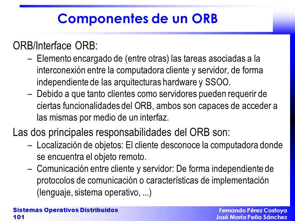 Fernando Pérez Costoya José María Peña Sánchez Sistemas Operativos Distribuidos 101 Componentes de un ORB ORB/Interface ORB: –Elemento encargado de (entre otras) las tareas asociadas a la interconexión entre la computadora cliente y servidor, de forma independiente de las arquitecturas hardware y SSOO.