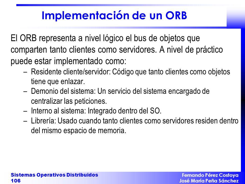 Fernando Pérez Costoya José María Peña Sánchez Sistemas Operativos Distribuidos 106 Implementación de un ORB El ORB representa a nivel lógico el bus d