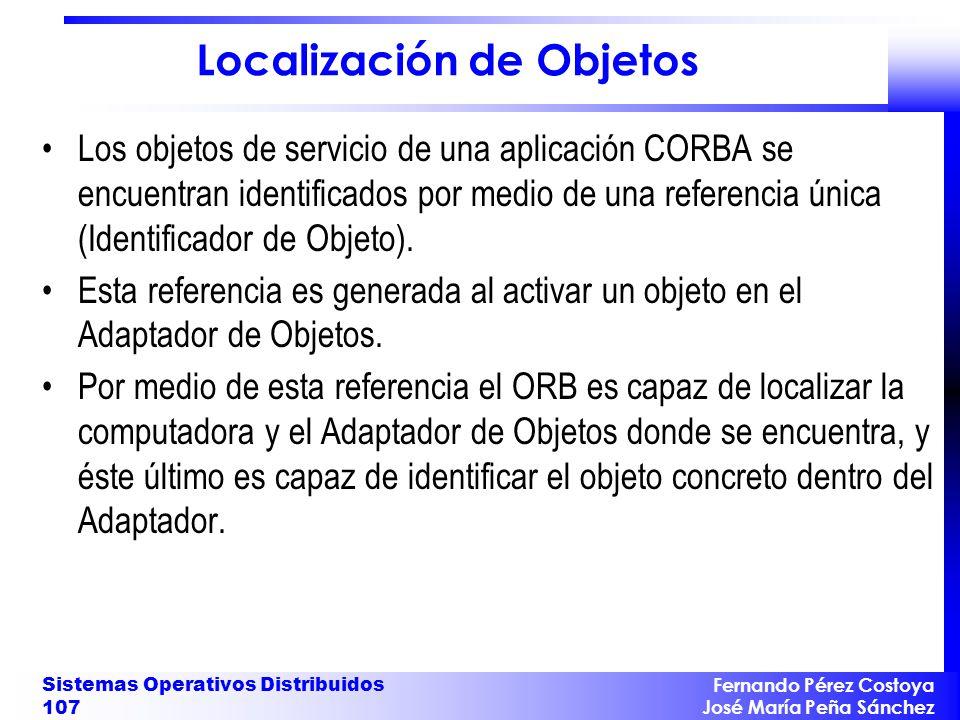 Fernando Pérez Costoya José María Peña Sánchez Sistemas Operativos Distribuidos 107 Localización de Objetos Los objetos de servicio de una aplicación CORBA se encuentran identificados por medio de una referencia única (Identificador de Objeto).