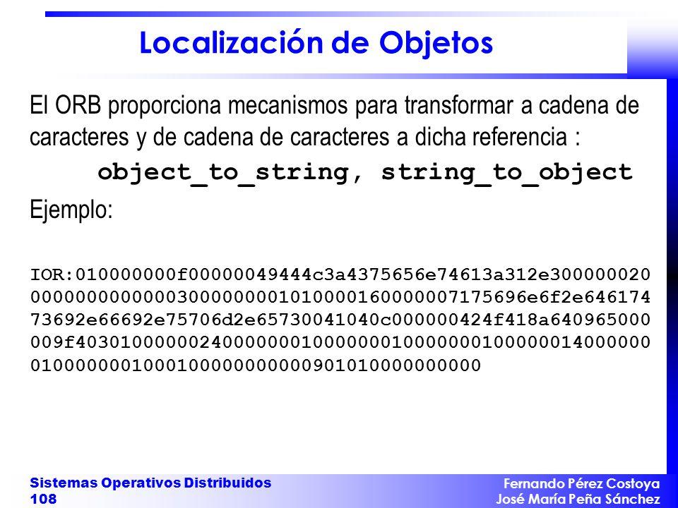 Fernando Pérez Costoya José María Peña Sánchez Sistemas Operativos Distribuidos 108 Localización de Objetos El ORB proporciona mecanismos para transformar a cadena de caracteres y de cadena de caracteres a dicha referencia : object_to_string, string_to_object Ejemplo: IOR:010000000f00000049444c3a4375656e74613a312e300000020 00000000000003000000001010000160000007175696e6f2e646174 73692e66692e75706d2e65730041040c000000424f418a640965000 009f403010000002400000001000000010000000100000014000000 0100000001000100000000000901010000000000