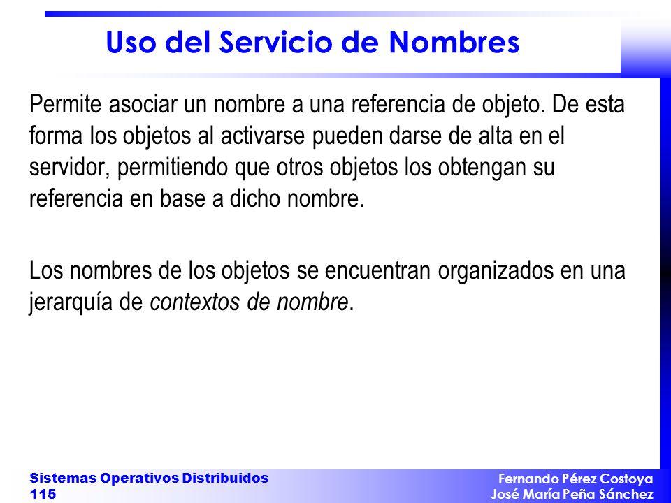 Fernando Pérez Costoya José María Peña Sánchez Sistemas Operativos Distribuidos 115 Uso del Servicio de Nombres Permite asociar un nombre a una referencia de objeto.