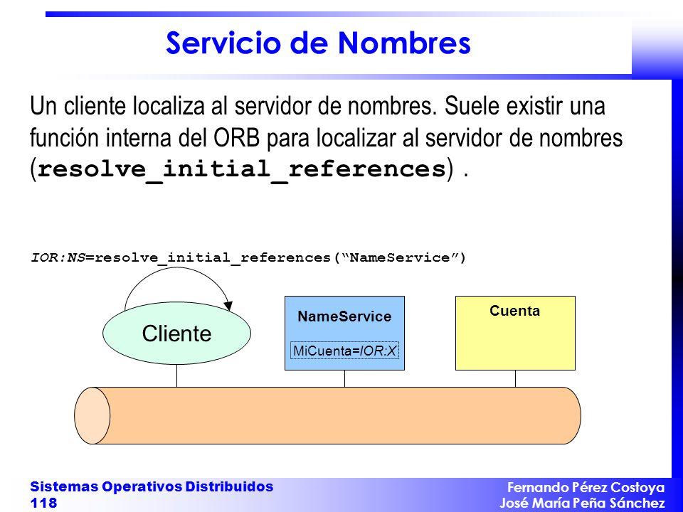 Fernando Pérez Costoya José María Peña Sánchez Sistemas Operativos Distribuidos 118 NameService MiCuenta=IOR:X Cuenta IOR:NS=resolve_initial_references(NameService) Cliente Servicio de Nombres Un cliente localiza al servidor de nombres.