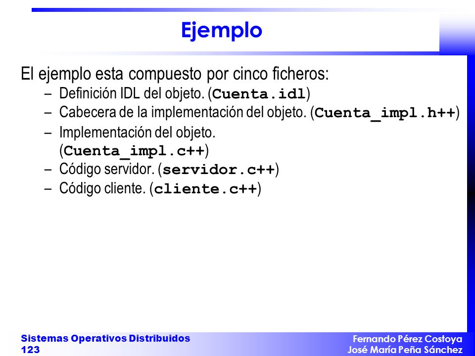 Fernando Pérez Costoya José María Peña Sánchez Sistemas Operativos Distribuidos 123 Ejemplo El ejemplo esta compuesto por cinco ficheros: –Definición
